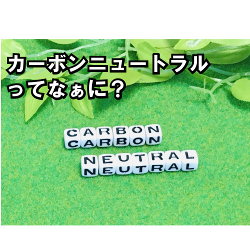 【特集】カーボンニュートラルってなぁに?